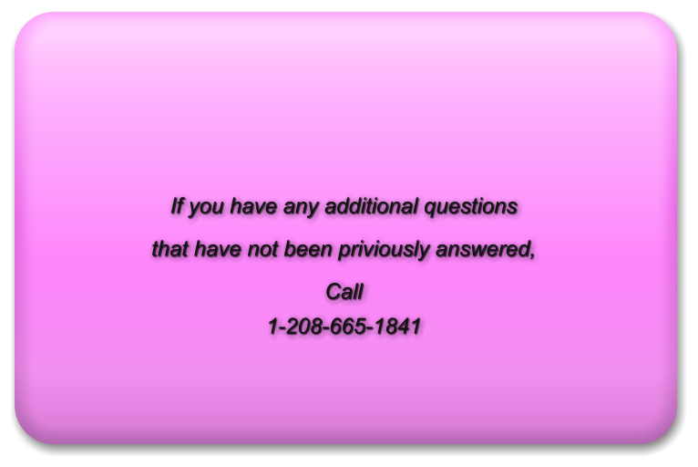 If you have any additional questions  that have not been priviously answered,  Call 1-208-665-1841